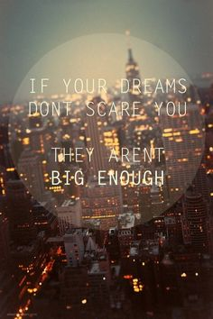 If your dreams don't scare you they're not big enough.