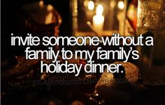 Invite someone without a family to my family's holiday dinner- That's what the season is all about.