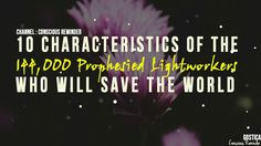 10 Characteristics Of The 144000 Prophesied Lightworkers Who Will Save The World | SPIRITUAL GROWTH 10 Characteristics Of The 144000 Prophesied Lightworkers Who Will Save The World | SPIRITUAL GROWTH There is one prediction that can be found both in the book of revelations and the emerald tablets forecasting something really exciting! It says that there will be an incarnation of 144000 lightworkers who will save earth from the forces of darkness during the end times of the kali yuga. The…