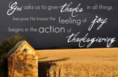 God asks us to give thanks in all things, because He knows the feeling of joy begins with the action of thanksgiving-Ann Voskamp
