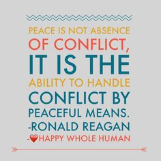 """Peace is not absence of conflict, it is the ability to handle conflict by peaceful means."" Ronald Reagan"