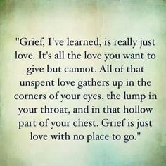 Grief I've learned, is really just Love. It's all you want to give but cannot. All of that unspent love gathers up In the corner of your eyes, lump in your throat And in that hollow part of your chest. Grief is just love with no place to go. Life Quotes Love, Great Quotes, Quotes To Live By, Me Quotes, Inspirational Quotes, Missing Quotes, Death Quotes For Loved Ones, Loss Of A Loved One Quotes, Sorrow Quotes