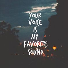 Your voice is my favourite sound ❤