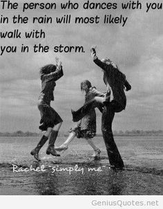 """The person who dances with you in the rain will most likely walk with you in the storm."""