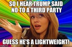 Dumb Blonde | SO I HEAR TRUMP SAID NO TO A THIRD PARTY GUESS HE'S A LIGHTWEIGHT! | image tagged in dumb blonde,memes,funny memes,funny,raydog | made w/ Imgflip meme maker