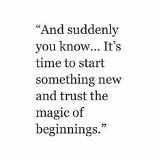 """And suddenly you know...It's time to start something new and trust the magic of beginnings."""