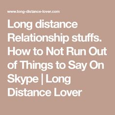 Long distance Relationship stuffs. How to Not Run Out of Things to Say On Skype | Long Distance Lover
