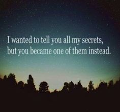 I wanted to tell you all my secrets, but you became one of them instead.