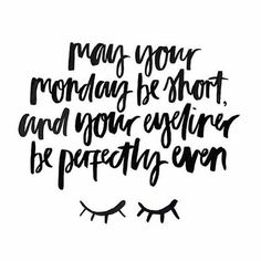 may your monday be short and your eyeliner be perfectly even ♡