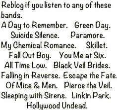 Green Day, Linkin Park, Black Veil Brides, Sleeping With Sirens, Pierce The Veil and Hollywood Undead. I'm going to try the other ^^