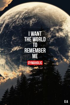 I Want The World To Remember Me Being an average is not what I'm aiming for. http://www.gymaholic.co