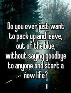 Do You ever just wanna pack up and leave, out of the blue, without saying goodbye and start a new life?