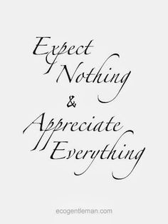 Inspirational Picture Quotes...: Expect nothing & Appreciate everything.