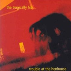 The Tragically Hip - Trouble at the Henhouse
