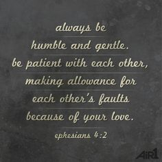 Ephesians 4:2 New Living Translation (NLT) | 2 Always be humble and gentle. Be patient with each other, making allowance for each other's faults because of your love.
