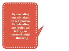 By amending our mistakes, we get wisdom. By defending our faults, we betray an unsound mind. —Hui Neng