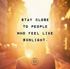 Stay close to people who feel like sunlight.
