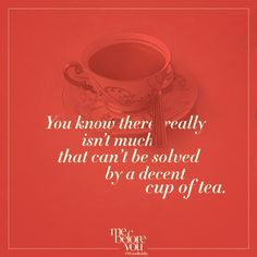 "You know there really isn't much that can't be solved by a decent cup of tea."" ~excerpt from Me Before You by Jojo Moyes Book Me Before You, Me Before You Quotes, Quotes To Live By, Nice Quotes, Inspirational Quotes, National Tea Day, My Motto In Life, Tea Quotes, Favorite Book Quotes"