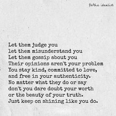 People are always going to talk. So let them talk. And you know what when someone judges another person it's because they are trying to make themselves feel better. About their own insecurities. As simple as that....