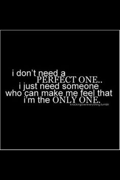 i don't need a perfect one...i just need someone. who can make me feel that i'm the only one