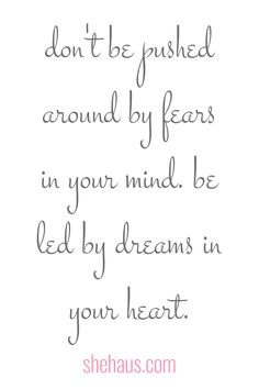 be led by your dreams not your fears.
