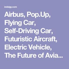 Airbus, Pop.Up, Flying Car, Self-Driving Car, Futuristic Aircraft, Electric Vehicle, The Future of Aviation, Aircraft, Driverless, Drone