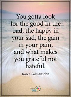 Grateful not hateful..thank you for the pain..no growth without the pain !