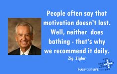 People often say that motivation doesnt last. well neither does bathing thats why we recomend it daily Zig ziglar motivation