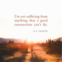 """I'm not suffering from anything that a good resurrection can't fix."" (D.A. Carson)"