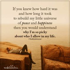 If you knew how hard it was and how long it took to rebuild my little universe of peace and happiness then you would understand why. Wisdom Quotes, True Quotes, Great Quotes, Motivational Quotes, Inspirational Quotes, Worth Quotes, Deep Quotes, Fact Quotes, Trauma