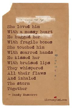 She loved him with a messy heart. He hugged her with fragile bones. She touched him with scarred hands. He kissed her with bruised lips. They whispered all their flaws and inhaled the storm together.