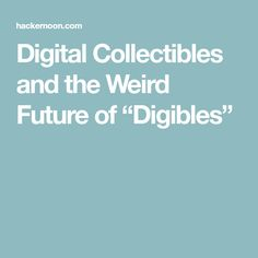 """Digital Collectibles and the Weird Future of """"Digibles"""""""