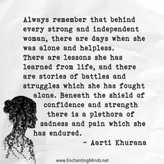 Always remember that behind every strong and independent woman, there are days when she was alone and helpless. There are lessons she has learned from life, and there are stories of battles and struggles which she has fought alone. Beneath the shield of confidence and strength there is a plethora of sadness and pain which she has endured. - Aarti Khurana