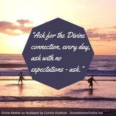 """Ask for the Divine connection, every day, ask with no expectations - ask."""