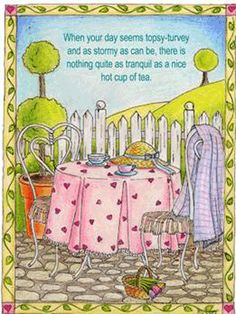 """""""When your day seems topsy-turvy. And as stormy as can be. There's nothing quite as tranquil. As a nice hot cup of tea"""""""