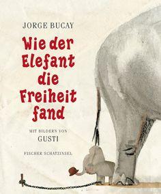 Jorge Bucay + Gusti, Wie der Elefant die Freiheit fand (Hardcover): Das erste Bilderbuch des Bestseller-Autors Jorge Bucay Du kannst das, was du dir zutraustSchon als kle...
