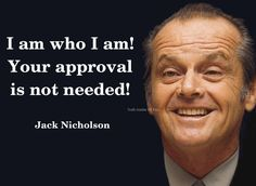 I am who I am! Your approval is not needed! - Jack Nicholson