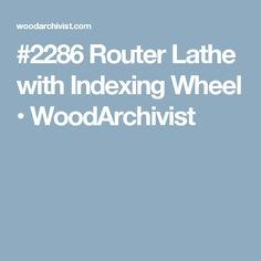 #2286 Router Lathe with Indexing Wheel • WoodArchivist