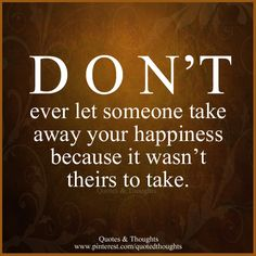 DON'T ever let someone take away your happiness because it wasn't theirs to take.