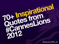 70+ Inspirational Quotes from Cannes Lions 2012  by Alemsah Ozturk, via Slideshare