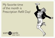 .... My favorite time of the month is Prescription Refill Day!