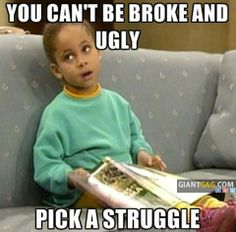 You Cant Be Broke And Ugly, Pick A Struggle. hahah
