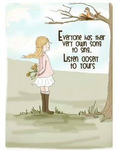 Everyone has their very own song to sing.  Listen closely to yours.