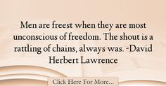 The most popular David Herbert Lawrence Quotes About Men - 45217 : Men are freest when they are most unconscious of freedom. The shout is a rattling of chains, always was. Good Man Quotes, Men Quotes, Freedom Quotes, David, Guy Quotes, Quotes About Freedom, Good Men Quotes, Man Quotes