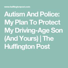 Autism And Police: My Plan To Protect My Driving-Age Son (And Yours) | The Huffington Post