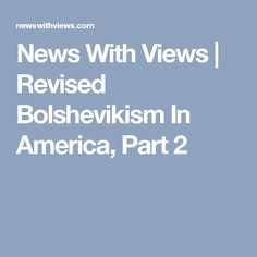 News With Views |   Revised Bolshevikism In America, Part 2