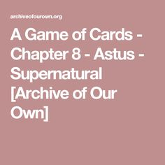 A Game of Cards - Chapter 8 - Astus - Supernatural [Archive of Our Own]