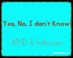 ADDled: Life and Other Distractions: Yes, No, I don't know: ADD and Indecision