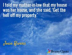 I told my mother-in-law that my house was her house, and she said, 'Get the hell off my property.' / Joan Rivers