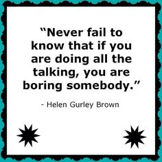 If you are doing all the talking, you are boring somebody ~ Helen Gurley Brown